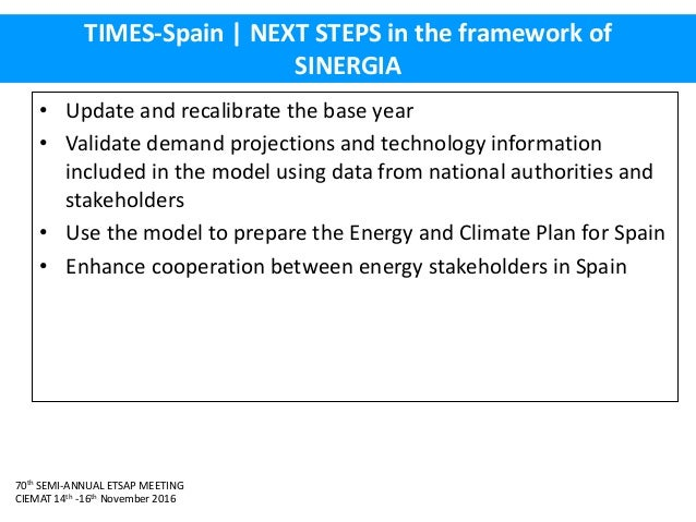 70th SEMI-ANNUAL ETSAP MEETING CIEMAT 14th -16th November 2016 TIMES-Spain   NEXT STEPS in the framework of SINERGIA • Upd...