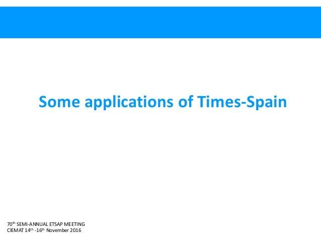 70th SEMI-ANNUAL ETSAP MEETING CIEMAT 14th -16th November 2016 Some applications of Times-Spain