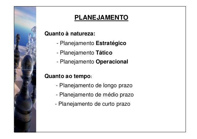 PLANEJAMENTO - Planejamento Estratégico - Planejamento Tático - Planejamento Operacional Quanto à natureza: Quanto ao temp...