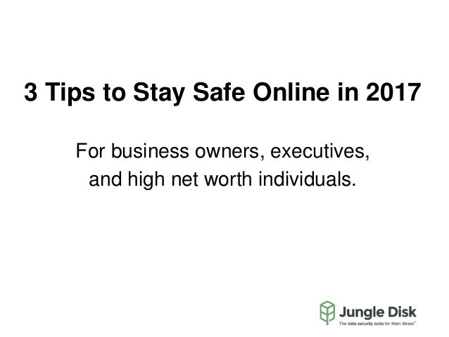 3 Tips to Stay Safe Online in 2017 For business owners, executives, and high net worth individuals.