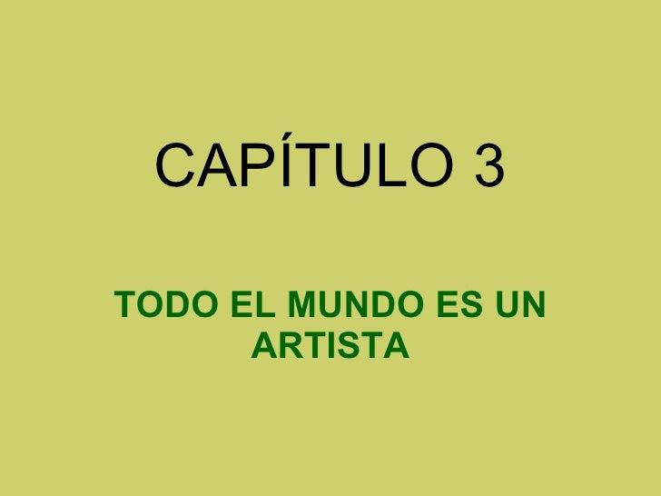 CAPÍTULO 3 TODO EL MUNDO ES UN ARTISTA