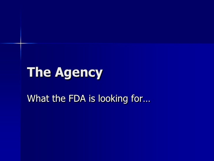 The AgencyWhat the FDA is looking for…