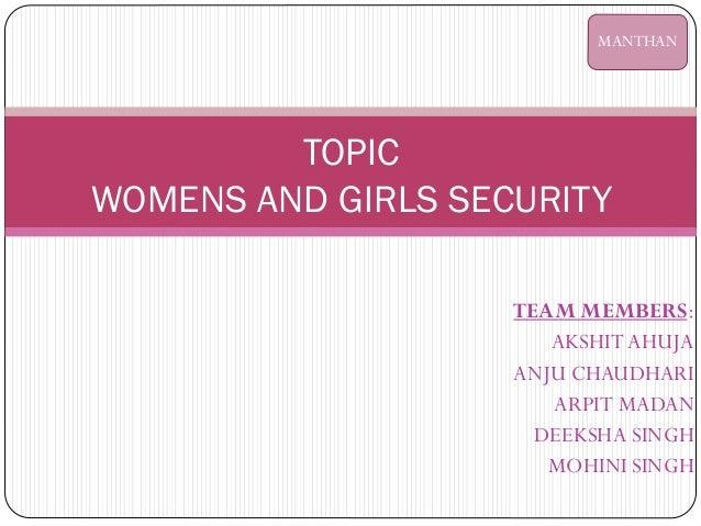 TEAM MEMBERS: AKSHIT AHUJA ANJU CHAUDHARI ARPIT MADAN DEEKSHA SINGH MOHINI SINGH TOPIC WOMENS AND GIRLS SECURITY MANTHAN