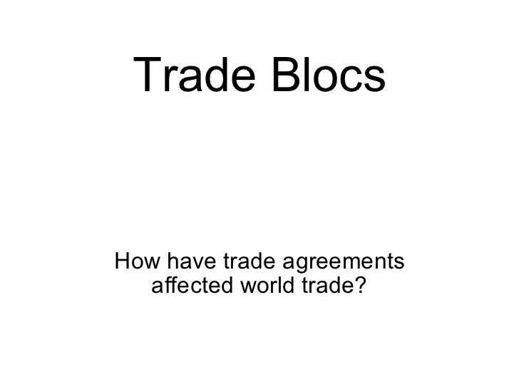 Trade Blocs How have trade agreements affected world trade?