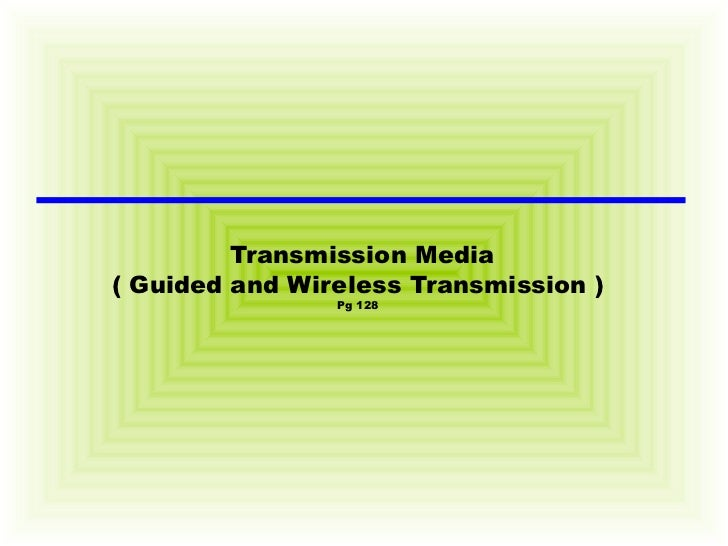 Transmission Media ( Guided and Wireless Transmission ) Pg 128