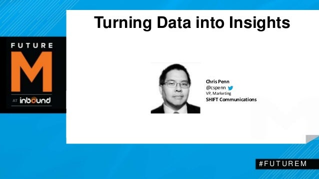 Turning Data into Insights  # F U T U R EM  Chris Penn  @cspenn  VP, Marketing  SHIFT Communications