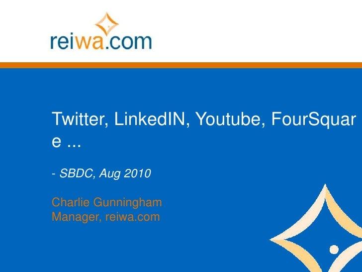 Twitter, LinkedIN, Youtube, FourSquare ...<br /><ul><li> SBDC, Aug 2010</li></ul>Charlie Gunningham<br />Manager, reiwa.co...