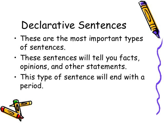 Declarative Sentences • These are the most important types of sentences. • These sentences will tell you facts, opinions, ...