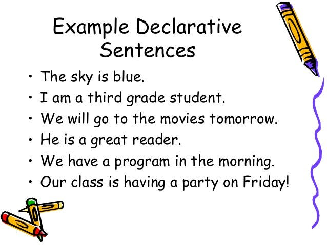 Example Declarative Sentences • The sky is blue. • I am a third grade student. • We will go to the movies tomorrow. • He i...