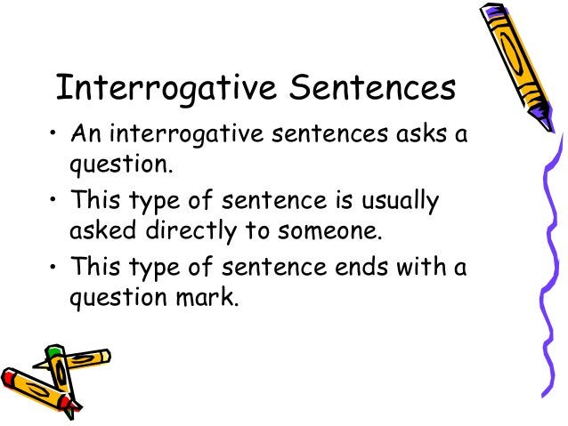 Interrogative Sentences • An interrogative sentences asks a question. • This type of sentence is usually asked directly to...