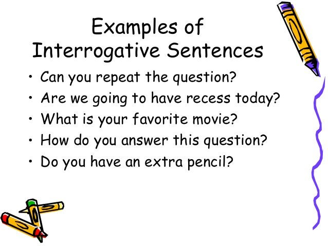 Examples of Interrogative Sentences • Can you repeat the question? • Are we going to have recess today? • What is your fav...