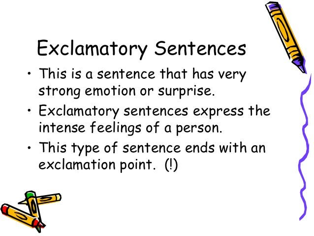 Exclamatory Sentences • This is a sentence that has very strong emotion or surprise. • Exclamatory sentences express the i...