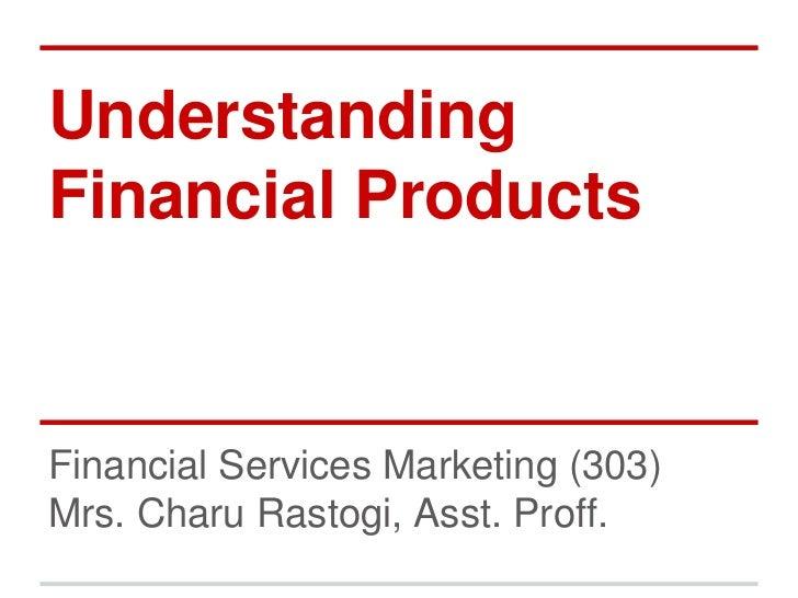 UnderstandingFinancial ProductsFinancial Services Marketing (303)Mrs. Charu Rastogi, Asst. Proff.