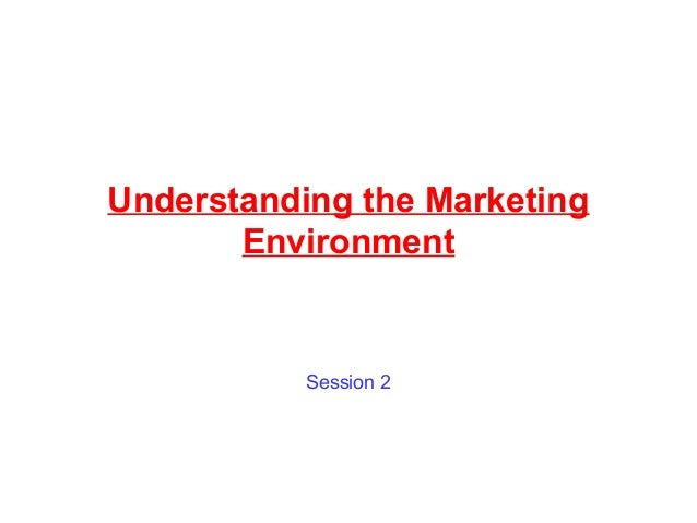 Understanding the Marketing Environment Session 2