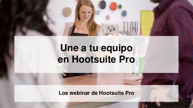 Une a tu equipo en Hootsuite Pro Los webinar de Hootsuite Pro