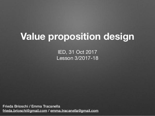 Value proposition design Frieda Brioschi / Emma Tracanella frieda.brioschi@gmail.com / emma.tracanella@gmail.com IED, 31 O...
