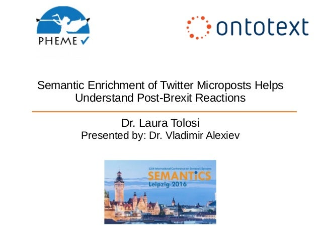 Semantic Enrichment of Twitter Microposts Helps Understand Post-Brexit Reactions Dr. Laura Tolosi Presented by: Dr. Vladim...