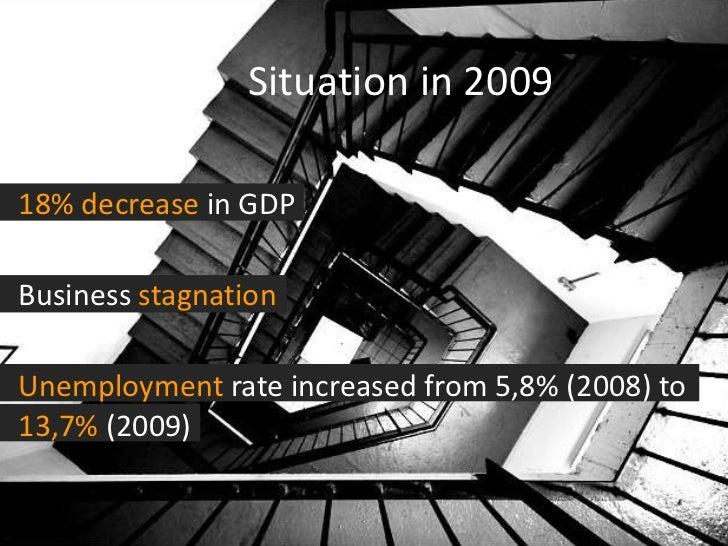 Situation in 2009 <ul><li>18%   decrease  in GDP </li></ul><ul><li>Business  stagnation </li></ul><ul><li>Unemployment  ra...