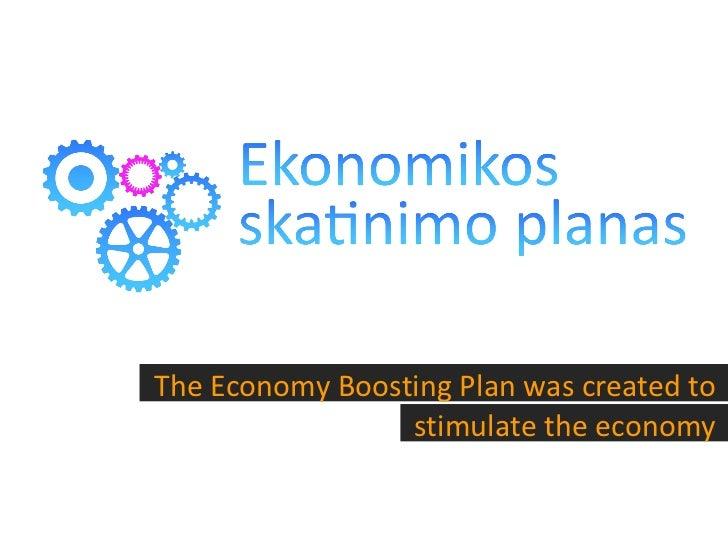 <ul><li>The Economy Boosting Plan was created to stimulate the economy </li></ul>
