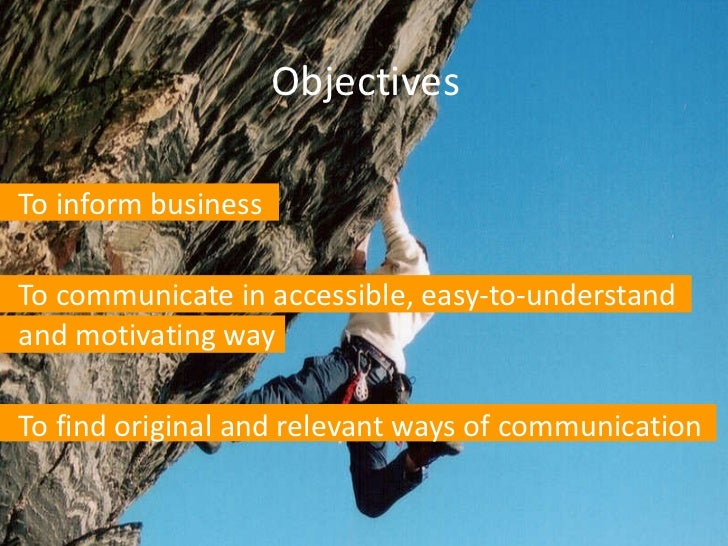 Objectives <ul><li>To inform business </li></ul><ul><li>To communicate in accessible, easy-to-understand and motivating wa...
