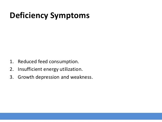 Deficiency Symptoms 1. Reduced feed consumption. 2. Insufficient energy utilization. 3. Growth depression and weakness.