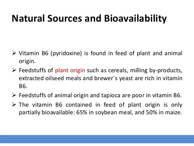 Natural Sources and Bioavailability  Vitamin B6 (pyridoxine) is found in feed of plant and animal origin.  Feedstuffs of...