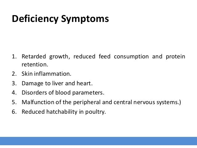 Deficiency Symptoms 1. Retarded growth, reduced feed consumption and protein retention. 2. Skin inflammation. 3. Damage to...