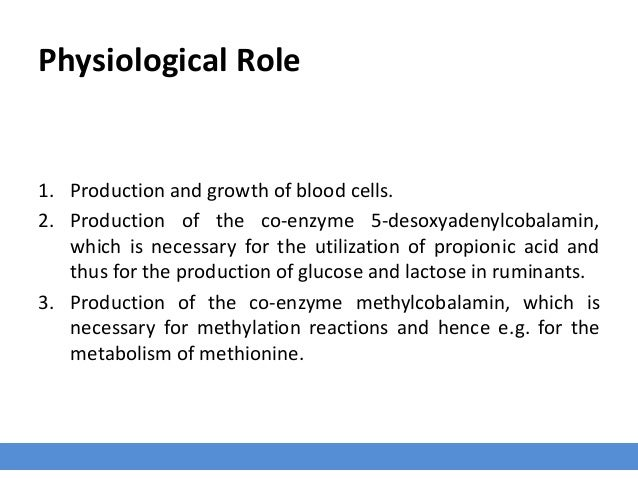 Physiological Role 1. Production and growth of blood cells. 2. Production of the co-enzyme 5-desoxyadenylcobalamin, which ...