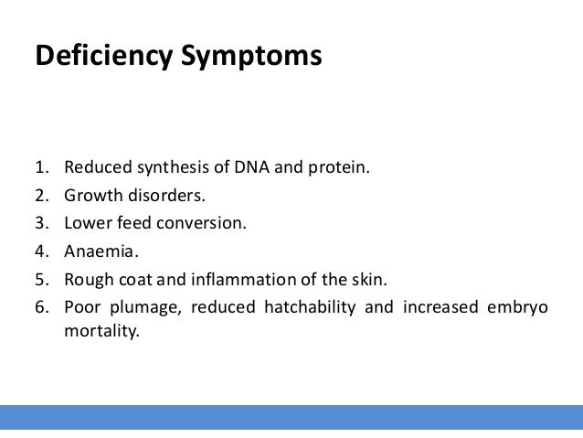 Deficiency Symptoms 1. Reduced synthesis of DNA and protein. 2. Growth disorders. 3. Lower feed conversion. 4. Anaemia. 5....