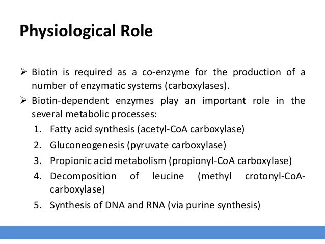 Physiological Role  Biotin is required as a co-enzyme for the production of a number of enzymatic systems (carboxylases)....