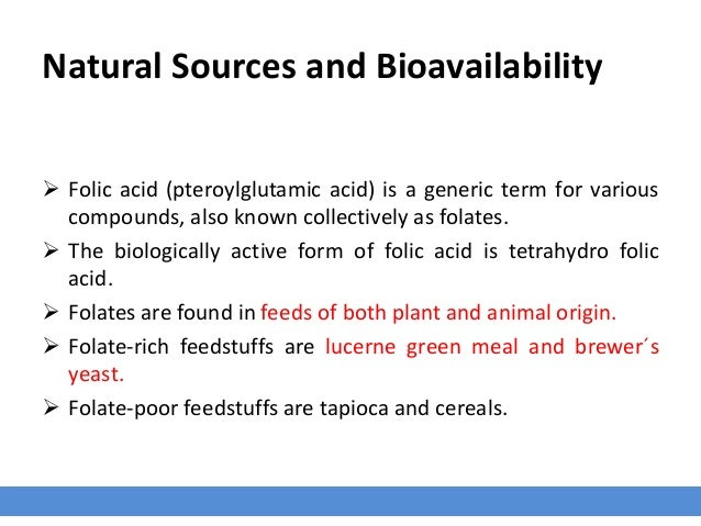 Natural Sources and Bioavailability  Folic acid (pteroylglutamic acid) is a generic term for various compounds, also know...