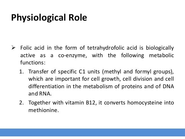 Physiological Role  Folic acid in the form of tetrahydrofolic acid is biologically active as a co-enzyme, with the follow...