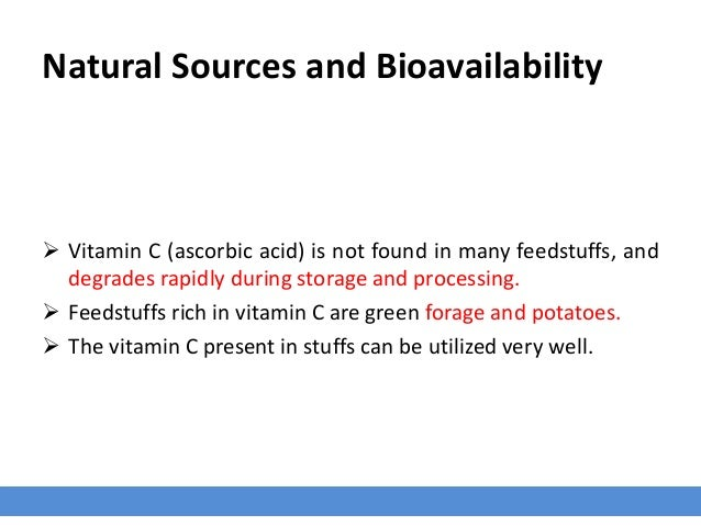 Natural Sources and Bioavailability  Vitamin C (ascorbic acid) is not found in many feedstuffs, and degrades rapidly duri...