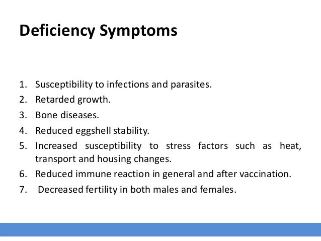 Deficiency Symptoms 1. Susceptibility to infections and parasites. 2. Retarded growth. 3. Bone diseases. 4. Reduced eggshe...