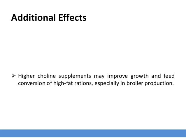 Additional Effects  Higher choline supplements may improve growth and feed conversion of high-fat rations, especially in ...