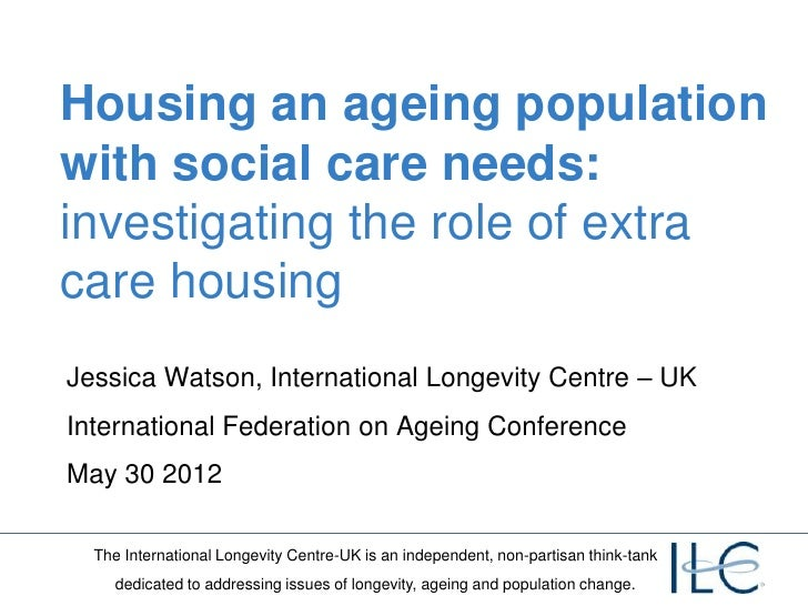 Housing an ageing populationwith social care needs:investigating the role of extracare housingJessica Watson, Internationa...