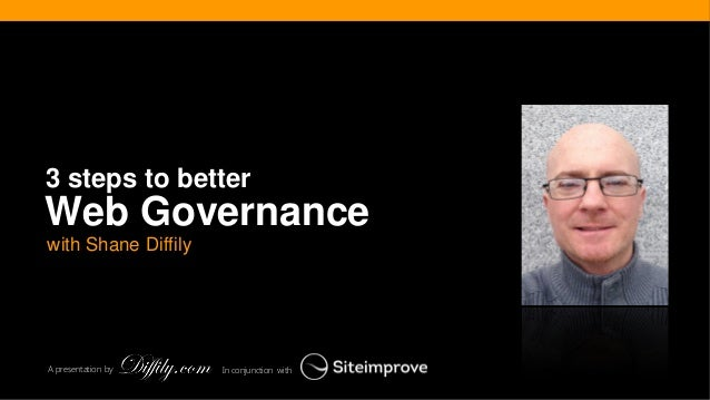 In conjunction with  A presentation by  with Shane Diffily  Web Governance  3 steps to better
