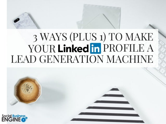 3 WAYS (PLUS 1) TO MAKE PROFILE A LEAD GENERATION MACHINE YOUR