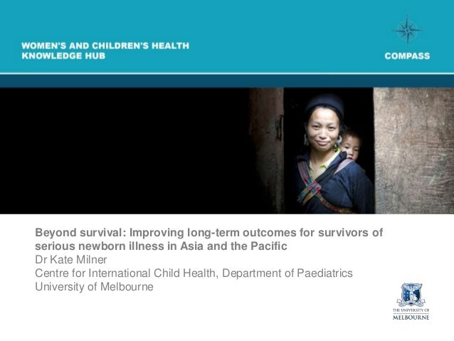 Beyond survival: Improving long-term outcomes for survivors ofserious newborn illness in Asia and the PacificDr Kate Milne...