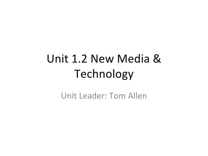 Unit 1.2 New Media & Technology Unit Leader: Tom Allen
