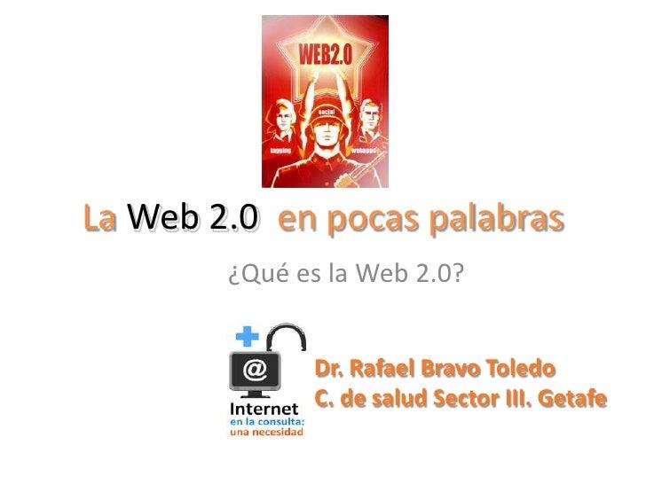 La Web 2.0en pocas palabras<br />¿Qué es la Web 2.0?<br />Dr. Rafael Bravo Toledo<br />C. de salud Sector III. Getafe<br />