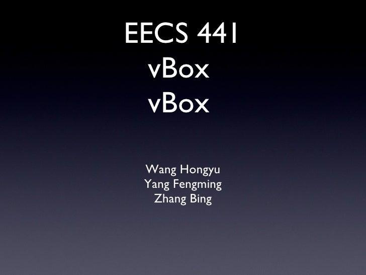 EECS 441 vBox  vBox  <ul><li>Wang Hongyu </li></ul><ul><li>Yang Fengming </li></ul><ul><li>Zhang Bing </li></ul>
