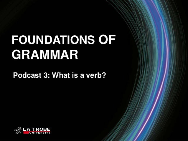 FOUNDATIONS OFGRAMMARPodcast 3: What is a verb?