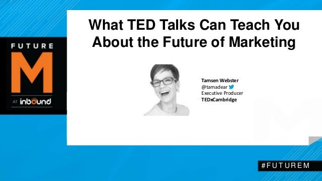 What TED Talks Can Teach You  About the Future of Marketing  # F U T U R EM  Tamsen Webster  @tamadear  Executive Producer...