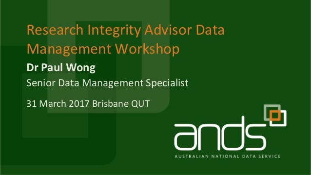 Dr Paul Wong Research Integrity Advisor Data Management Workshop Senior Data Management Specialist 31 March 2017 Brisbane ...