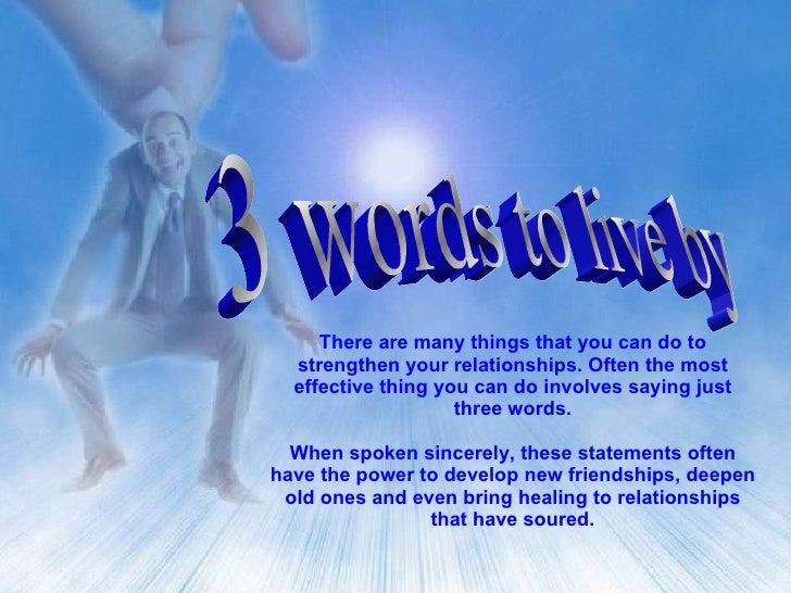 3 words to live by There are many things that you can do to strengthen your relationships. Often the most effective thing ...