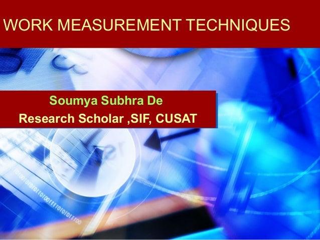 WORK MEASUREMENT TECHNIQUES     Soumya Subhra De Research Scholar ,SIF, CUSAT