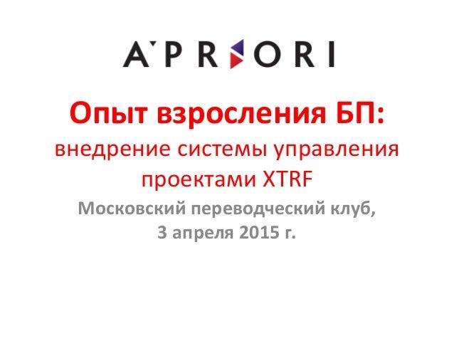 Опыт взросления БП: внедрение системы управления проектами XTRF Московский переводческий клуб, 3 апреля 2015 г.