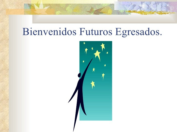 Bienvenidos Futuros Egresados.