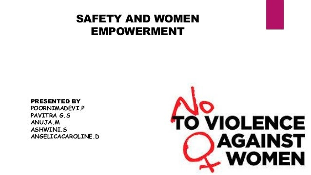 SAFETY AND WOMEN EMPOWERMENT PRESENTED BY POORNIMADEVI.P PAVITRA G.S ANUJA.M ASHWINI.S ANGELICACAROLINE.D